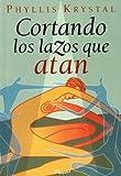 Cortando los lazos que atan / Cutting the Ties that Bind: Tecnicas para contactar con nuestra conciencia superior y alcanzar la liberacion interior / ... / Phyllis Krystal's Books) (Spanish Edition)