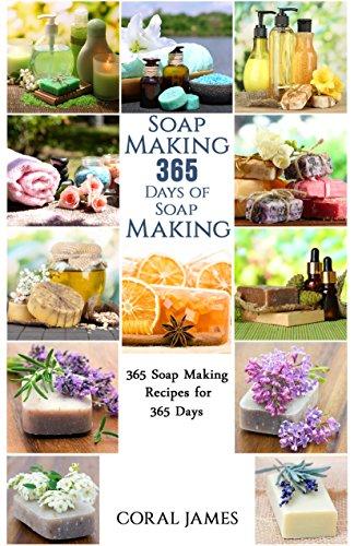 Soap Making: 365 Days of Soap Making (Soap Making, Soap Making Books, Soap Making for Beginners, Soap Making Guide, Soap Making Recipes, Soap Making Supplies): Soap Making Recipes for 365 Days