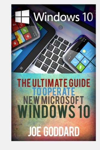Windows 10: The Ultimate Guide To Operate New Microsoft Windows 10 (tips and tricks, user manual, user guide, updated and edited, Windows for beginners) (Volume 1)