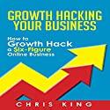 Growth Hacking Your Business: How to Growth Hack a Six-Figure Online Business Audiobook by Chris King Narrated by Mark Moseley