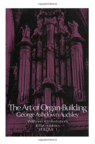 001: The Art of Organ Building: A Comprehensive Historical, Theoretical, and Practical Teatise on the Tonal Appointment and Mechanical Construction of Concert-Room, Church, and Chamber Organs, Vol. 1 (Vol 1 Organ)