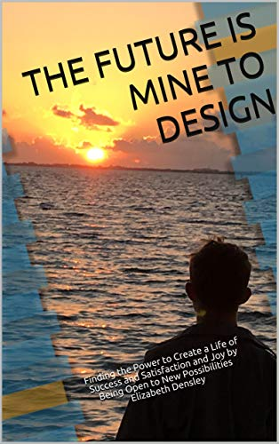 The Future is Mine to Design: Finding the Power to Create a Life of Success and Satisfaction and Joy by Being Open to New Possibilities