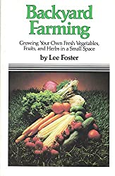 Backyard Farming: Growing Your Own Fresh Vegetables, Fruits, and Herbs in a Small Space