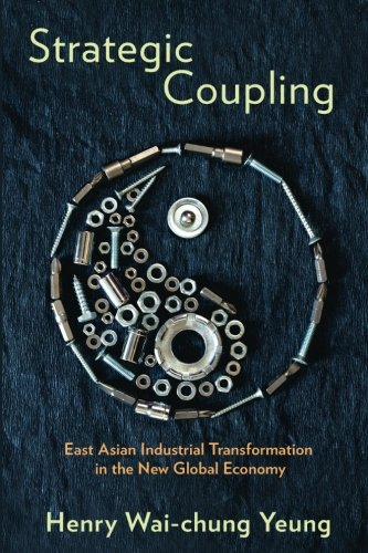 Strategic Coupling: East Asian Industrial Transformation in the New Global Economy (Cornell Studies in Political Economy)