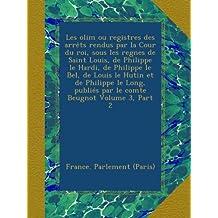 Les olim ou registres des arrêts rendus par la Cour du roi, sous les regnes de Saint Louis, de Philippe le Hardi, de Philippe le Bel, de Louis le Hutin et de Philippe le Long, publiés par le comte Beugnot Volume 3, Part 2