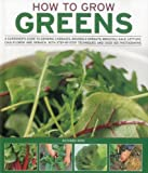 How to Grow Greens: A gardeners guide to growing cabbages, brussels sprouts, broccoli, kale, lettuce, cauliflower and spinach, with step-by-step techniques and over 150 photographs