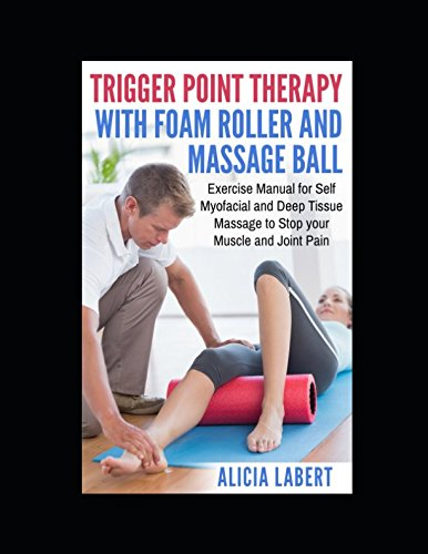 Myofascial Trigger Point Release (Trigger Point Therapy with Foam Roller and Massage Ball: Exercise Manual for Self Myofacial and Deep Tissue Massage to Stop Your Muscle and Joint Pain)