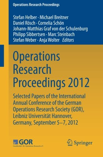 Operations Research Proceedings 2012: Selected Papers of the International Annual Conference of the German Operations Research Society (GOR), Leibniz ... of Hannover, Germany, September 5-7, 2012