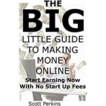 THE BIG LITTLE GUIDE TO MAKING MONEY ONLINE: Start Earning Now With No Start Up Fees
