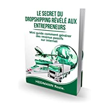 Dropshipping: le secret  révélé aux entrepreneurs: Mini guide comment générer des revenus passifs sur internet (French Edition)