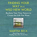 Finding Your Way in a Wild New World: Reclaim Your True Nature to Create the Life You Want | Martha Beck