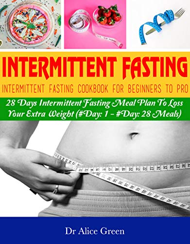 Intermittent Fasting: Intermittent Fasting Cookbook For Beginners To Pro: 28 Days Intermittent Fasting Meal Plan To Loss Your Extra Weight (#Day: 1 - #Day: 28 Meals) by Dr Alice Green