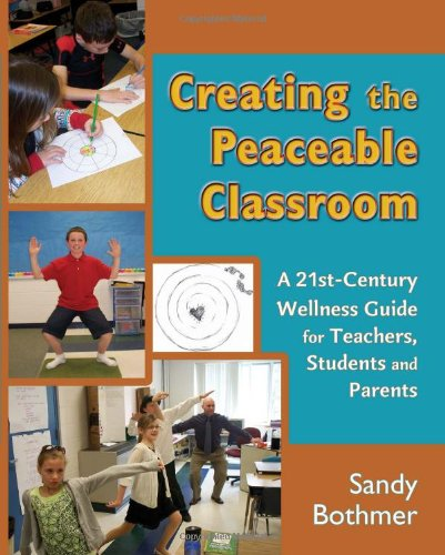 Creating the Peaceable Classroom: A 21st Century Wellness Guide for Teachers, Students and Parents