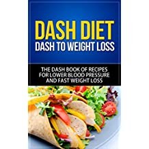 DASH Diet: DASH to Weight Loss - The DASH Book of Recipes for Lower Blood Pressure and Fast Weight Loss (dash diet, dash diet for weight loss, dash diet ... dash diet cookbook, dash diet recipes)
