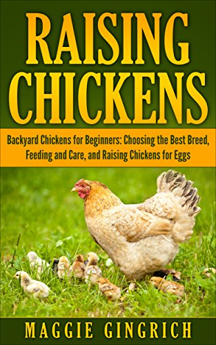 Raising Chickens: Backyard Chickens for Beginners: Choosing the Best Breed, Feeding and Care, and Raising Chickens for Eggs by [Gingrich, Maggie]