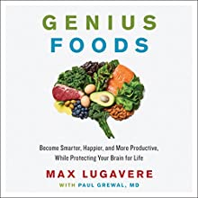 Genius Foods: Become Smarter, Happier, and More Productive While Protecting Your Brain for Life Audiobook by Max Lugavere, Paul Grewal Narrated by Max Lugavere
