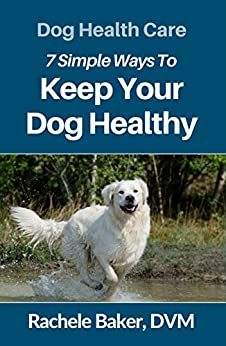 Dog Health Care: 7 Simple Ways To Keep Your Dog Healthy by [Baker DVM, Rachele]