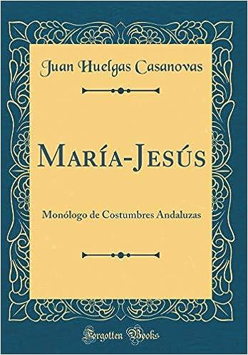 María-Jesús: Monólogo de Costumbres Andaluzas (Classic Reprint) (Spanish Edition): Juan Huelgas Casanovas: 9781396111433: Amazon.com: Books