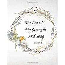 The Lord Is My Strength And Song - Psalm 118:14: Prayer Journal To Write In For Daily Conversation & Praise with God (Bible Verse Journal Cover Design) (Volume 9)