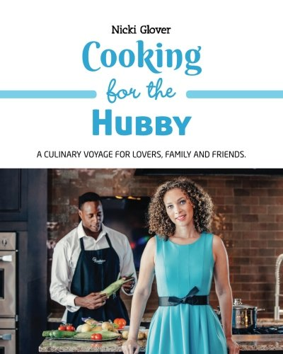 Read Online Cooking for the Hubby: A culinary voyage for lovers, family and friends. PDF