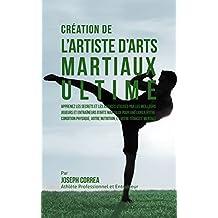 Création de l'Artiste d'Arts Martiaux Ultime: Apprenez les secrets et les astuces utilisés par les meilleurs joueurs et entraîneurs d'Arts martiaux pour ... votre Condition Physique (French Edition)