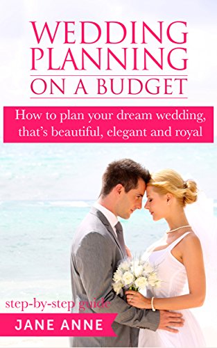 Wedding Planning On A Budget: How to plan your dream wedding, that's beautiful, elegant and royal (step-by-step guide) (Wedding Planning Ideas Book 1)