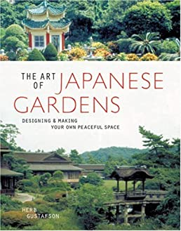 The Art of Japanese Gardens: Designing \u0026 Making Your Own Peaceful Space: Herb Gustafson: Amazon.com: Books
