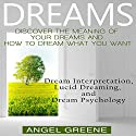 Dreams: Discover the Meaning of Your Dreams and How to Dream What You Want: Dream Interpretation, Lucid Dreaming, and Dream Psychology Audiobook by Angel Greene Narrated by Francie Wyck