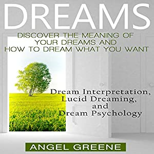 Dreams: Discover the Meaning of Your Dreams and How to Dream What You Want Audiobook