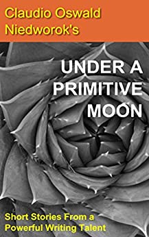 Under A Primitive Moon: Short Stories from a Powerful Writing Talent by [Niedworok, Claudio Oswald]