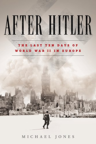 After Hitler: The Last Ten Days of World War II in