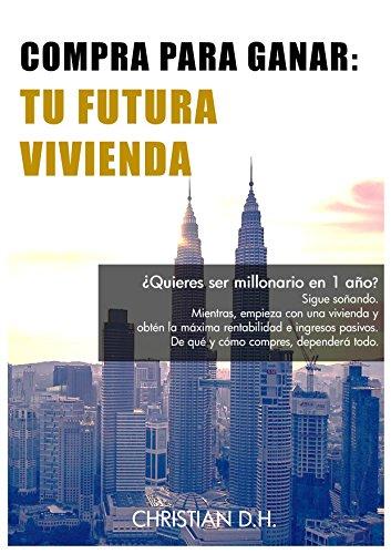 Compra Para Ganar - Tu Futura Vivienda: La guía para comprar casa y obtener la máxima rentabilidad (Spanish Edition)