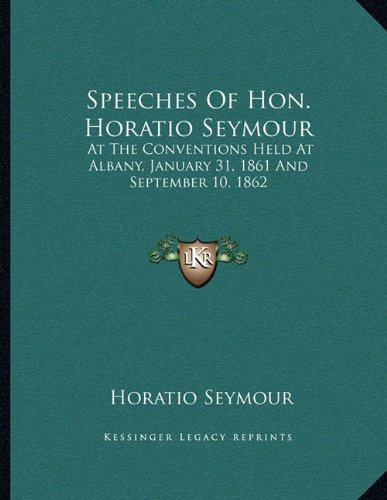 Read Online Speeches Of Hon. Horatio Seymour: At The Conventions Held At Albany, January 31, 1861 And September 10, 1862 ebook