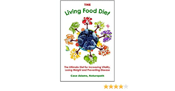 The Living Food Diet: The Ultimate Diet for Increasing Vitality, Losing Weight and Preventing Disease