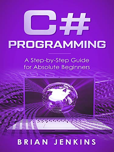 C#: C# Programming.A Step-by-Step Guide for Absolute Beginners