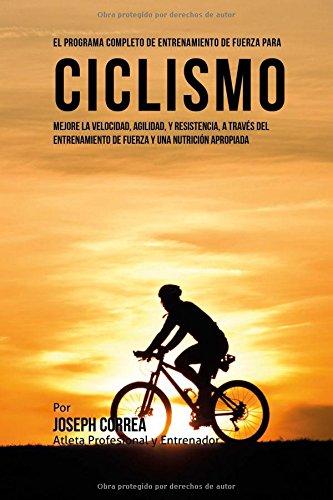 Descargar Libro El Programa Completo De Entrenamiento De Fuerza Para Ciclismo: Mejore La Velocidad, Agilidad, Y Resistencia, A Traves Del Entrenamiento De Fuerza Y Una Nutricion Apropiada Joseph Correa (atleta Profesional Y Entrenador)