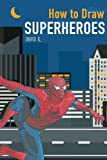 draw super heroes - How to Draw Superheroes: The Step-by-Step Super Hero Drawing Book