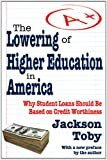 The Lowering of Higher Education in America : Why Student Loans Should Be Based on Credit Worthiness, Toby, Jackson, 1412846242