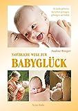 Natürliche Wege zum Babyglück: In Liebe geboren, ins Leben getragen, geborgen auf Erden