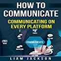 How to Communicate: Communicating on Every Platform Audiobook by Liam Jackson Narrated by Robert J. Shaw
