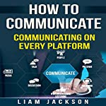 How to Communicate: Communicating on Every Platform | Liam Jackson
