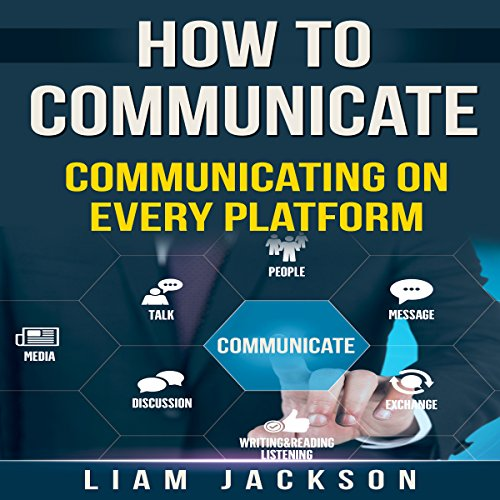 How to Communicate: Communicating on Every Platform