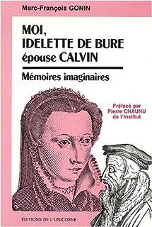 Moi, Idelette de Bure, épouse Calvin : mémoires imaginaires, Gonin, Marc-François