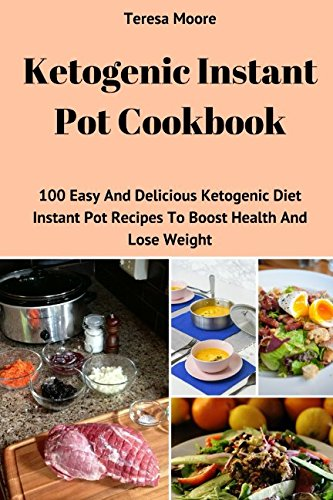 Ketogenic Instant Pot Cookbook: 100 Easy And Delicious Ketogenic Diet Instant Pot Recipes To Boost Health And Lose Weight (Quick and Easy Natural Food) by Teresa Moore