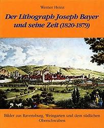 Der Lithograph Joseph Bayer und seine Zeit (1820-1879): Bilder aus Ravensburg, Weingarten und dem südlichen Oberschwaben