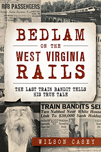 Bedlam on the West Virginia Rails: The Last Train Bandit Tells His True Tale (True Crime) (The Last Train West)