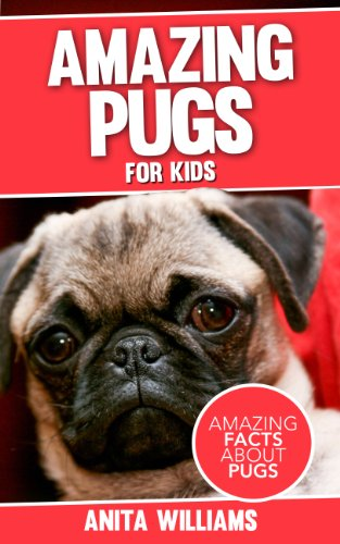 AMAZING PUGS: A Children's Book About Pugs Dogs' Amazing Facts, Figures and Pictures/Photos: (Dog Books For Kids)