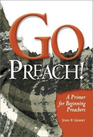 Go Preach!: A Primer for Beginning Preachers Jack Gilbert