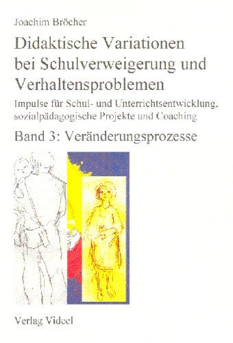 Didaktische Variationen bei Schulverweigerung und Verhaltensproblemen. Impulse für Schul- und Unterrichtsentwicklung, sozialpädagogische Projekte und Coaching. Band 3: Veränderungsprozesse.