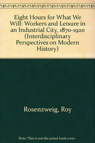 Eight Hours for What We Will: Workers and Leisure in an Industrial City, 1870-1920 (Interdisciplinary Perspectives on Modern History)By